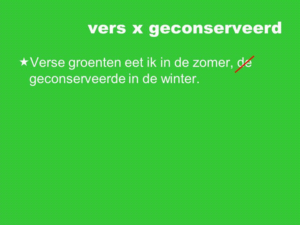 vers x geconserveerd  Verse groenten eet ik in de zomer, de geconserveerde in de winter.