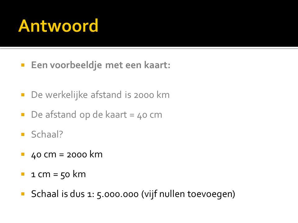  Een voorbeeldje met een kaart:  De werkelijke afstand is 2000 km  De afstand op de kaart = 40 cm  Schaal?  40 cm = 2000 km  1 cm = 50 km  Scha