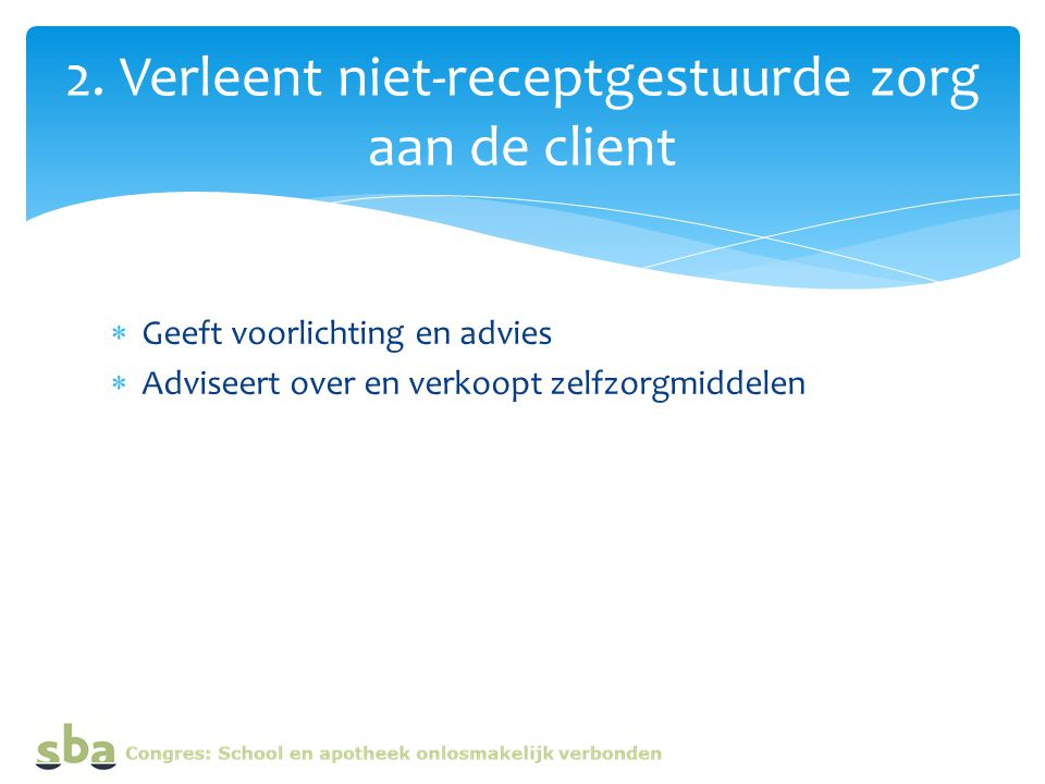 Geeft voorlichting en advies  Adviseert over en verkoopt zelfzorgmiddelen 2. Verleent niet-receptgestuurde zorg aan de client