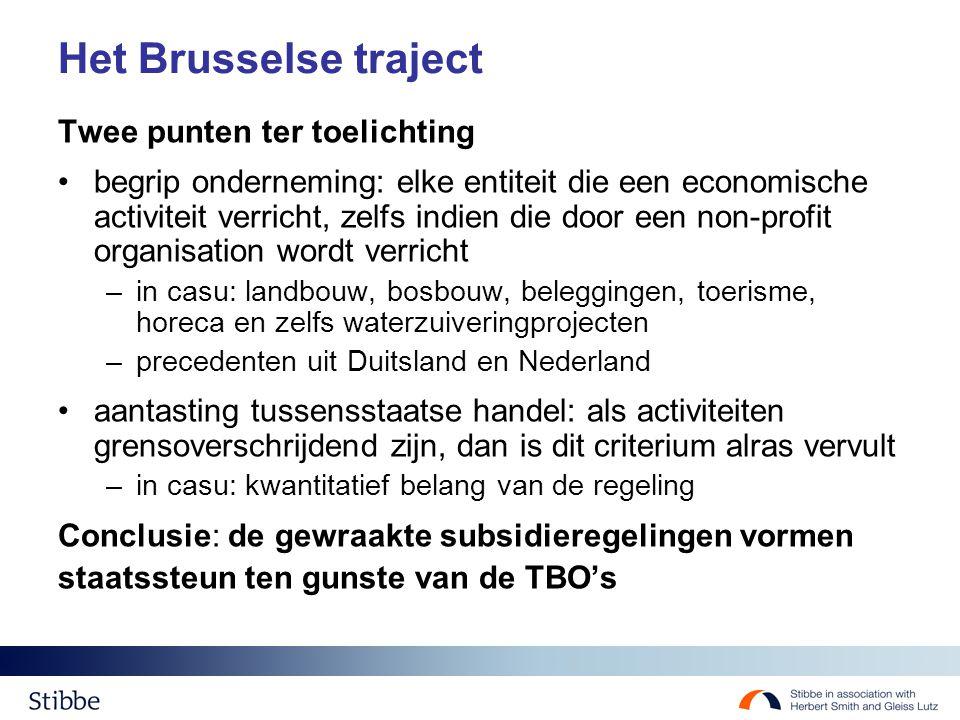 Het Brusselse traject Twee punten ter toelichting begrip onderneming: elke entiteit die een economische activiteit verricht, zelfs indien die door een non-profit organisation wordt verricht –in casu: landbouw, bosbouw, beleggingen, toerisme, horeca en zelfs waterzuiveringprojecten –precedenten uit Duitsland en Nederland aantasting tussensstaatse handel: als activiteiten grensoverschrijdend zijn, dan is dit criterium alras vervult –in casu: kwantitatief belang van de regeling Conclusie: de gewraakte subsidieregelingen vormen staatssteun ten gunste van de TBO's