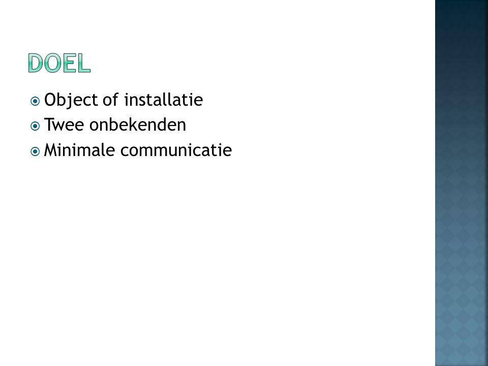  Object of installatie  Twee onbekenden  Minimale communicatie