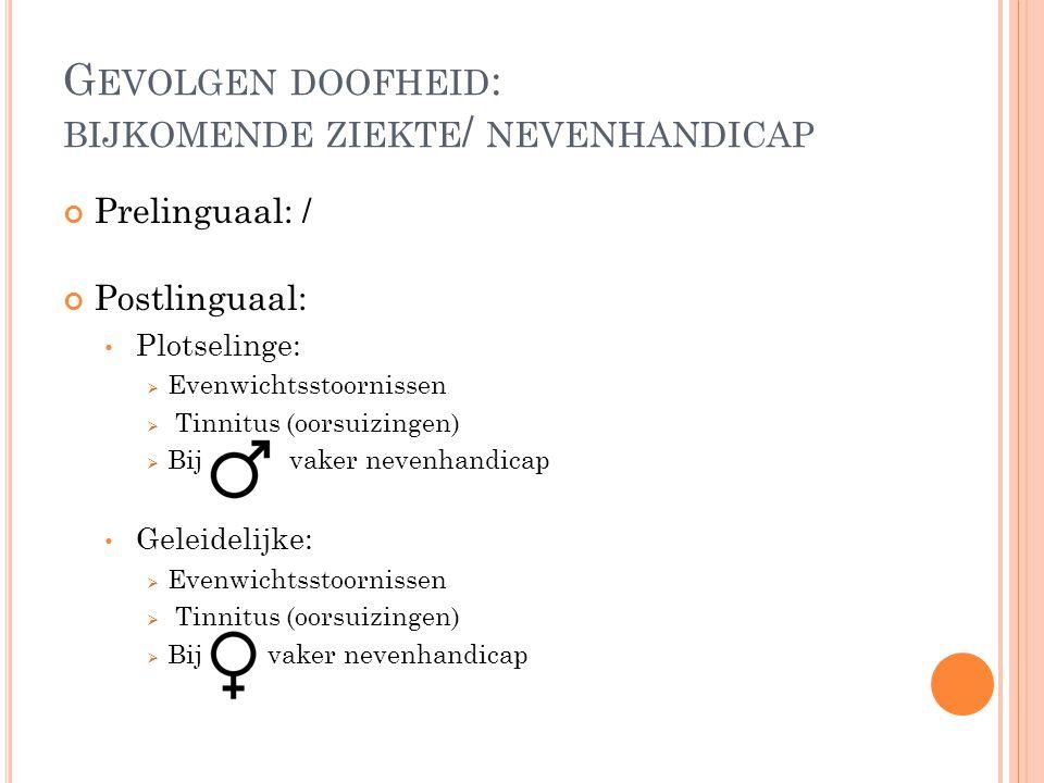 G EVOLGEN DOOFHEID : BIJKOMENDE ZIEKTE / NEVENHANDICAP Prelinguaal: / Postlinguaal: Plotselinge:  Evenwichtsstoornissen  Tinnitus (oorsuizingen)  B