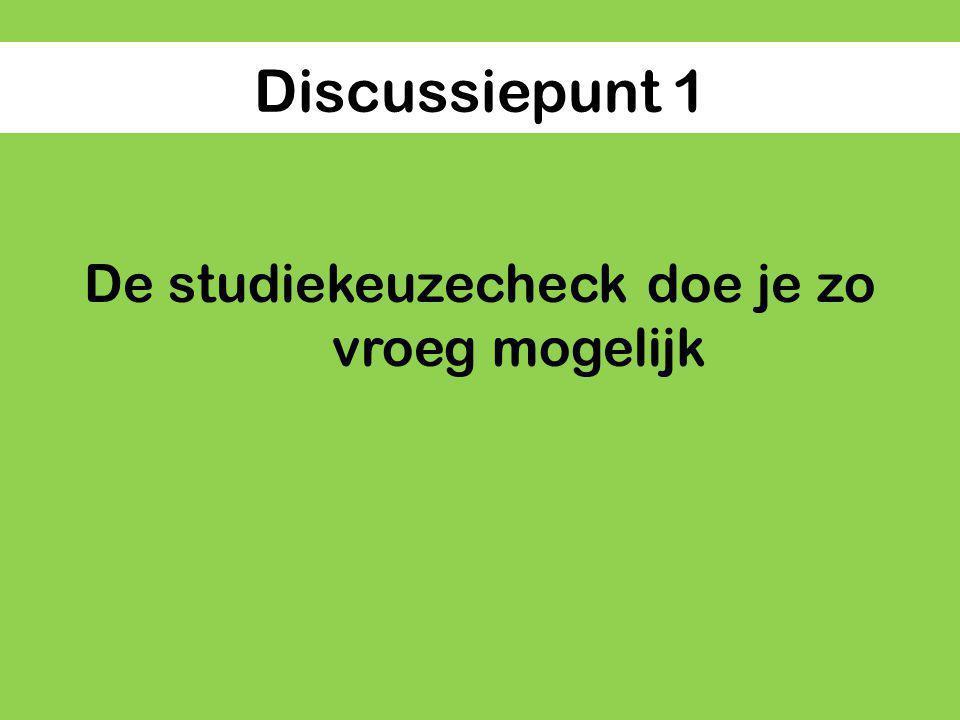 Discussiepunt 1 De studiekeuzecheck doe je zo vroeg mogelijk