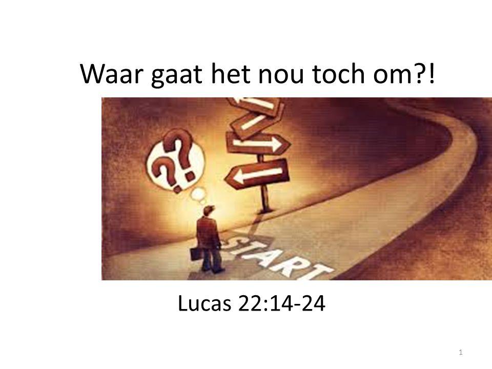 Waar gaat het nou toch om?! Lucas 22:14-24 1