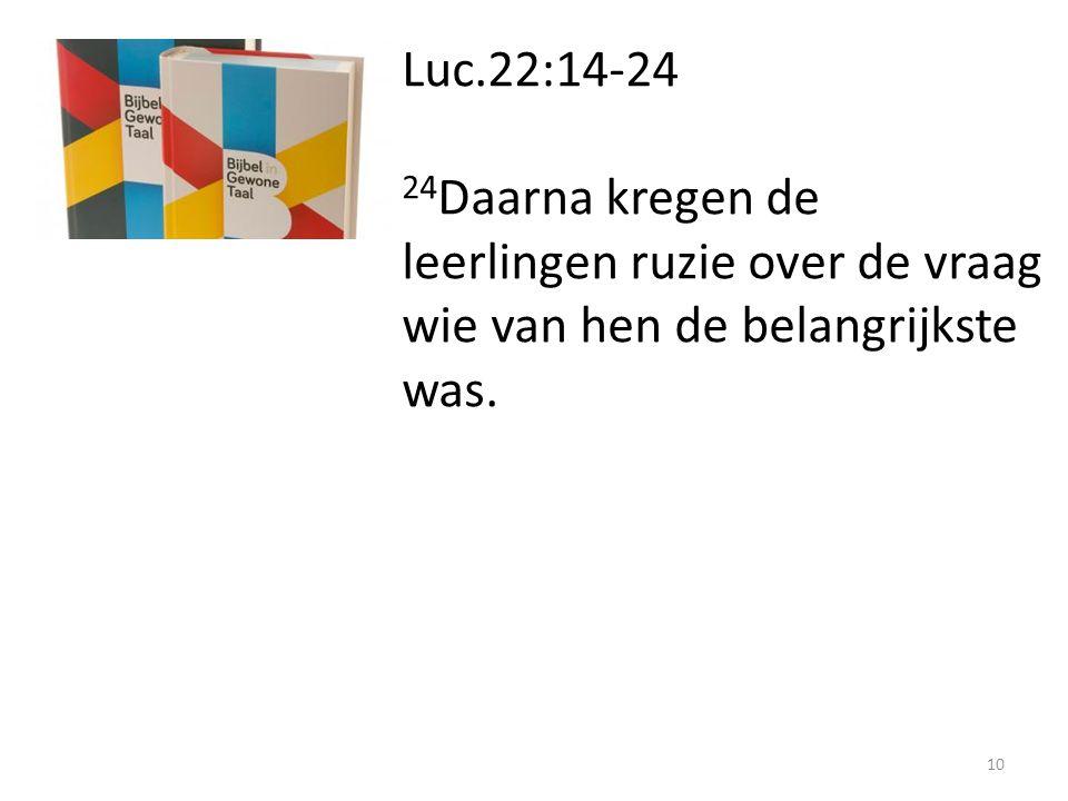 Luc.22:14-24 24 Daarna kregen de leerlingen ruzie over de vraag wie van hen de belangrijkste was. 10