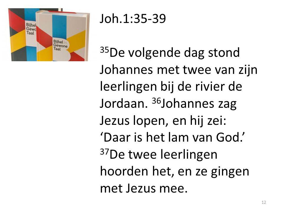 Joh.1:35-39 35 De volgende dag stond Johannes met twee van zijn leerlingen bij de rivier de Jordaan. 36 Johannes zag Jezus lopen, en hij zei: 'Daar is