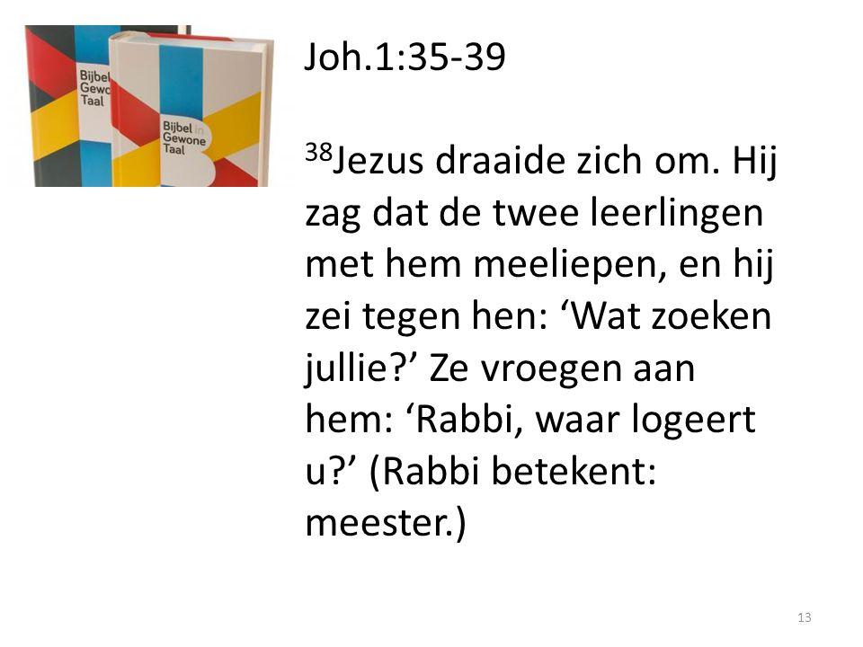 Joh.1:35-39 38 Jezus draaide zich om. Hij zag dat de twee leerlingen met hem meeliepen, en hij zei tegen hen: 'Wat zoeken jullie?' Ze vroegen aan hem:
