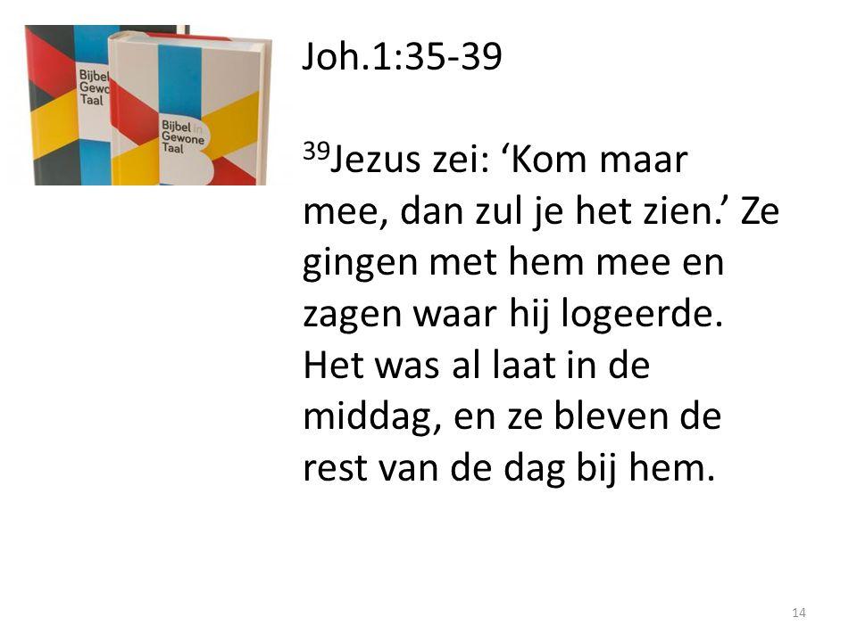 Joh.1:35-39 39 Jezus zei: 'Kom maar mee, dan zul je het zien.' Ze gingen met hem mee en zagen waar hij logeerde. Het was al laat in de middag, en ze b