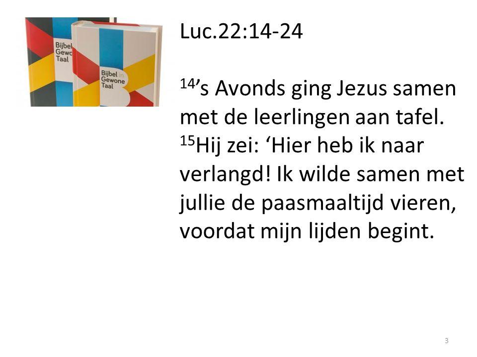 Luc.22:14-24 14 's Avonds ging Jezus samen met de leerlingen aan tafel. 15 Hij zei: 'Hier heb ik naar verlangd! Ik wilde samen met jullie de paasmaalt
