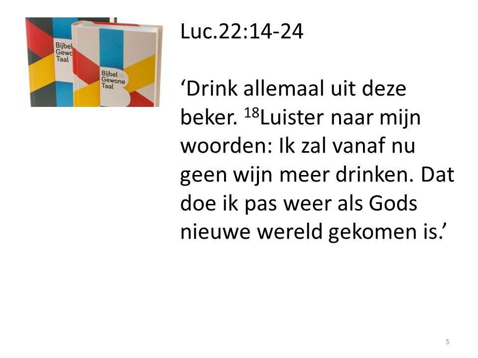 Luc.22:14-24 'Drink allemaal uit deze beker. 18 Luister naar mijn woorden: Ik zal vanaf nu geen wijn meer drinken. Dat doe ik pas weer als Gods nieuwe
