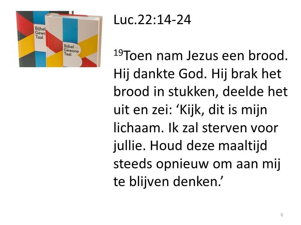 Luc.22:14-24 19 Toen nam Jezus een brood. Hij dankte God. Hij brak het brood in stukken, deelde het uit en zei: 'Kijk, dit is mijn lichaam. Ik zal ste