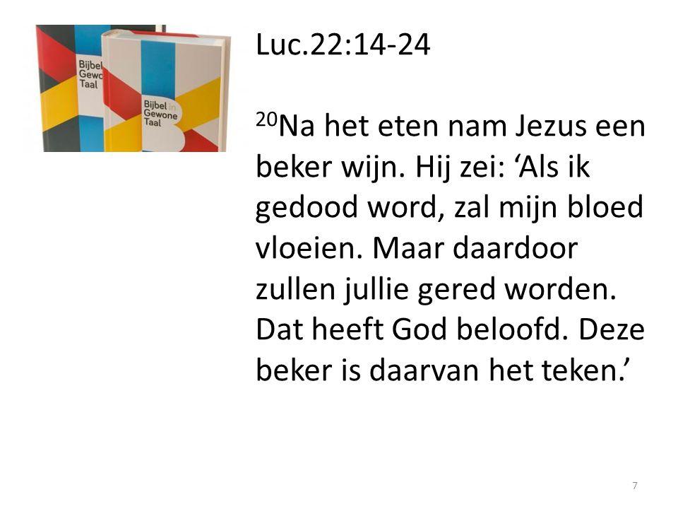 Luc.22:14-24 20 Na het eten nam Jezus een beker wijn. Hij zei: 'Als ik gedood word, zal mijn bloed vloeien. Maar daardoor zullen jullie gered worden.
