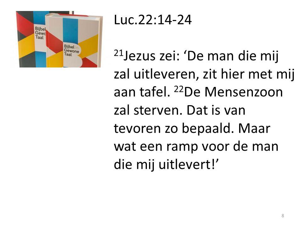 Luc.22:14-24 21 Jezus zei: 'De man die mij zal uitleveren, zit hier met mij aan tafel. 22 De Mensenzoon zal sterven. Dat is van tevoren zo bepaald. Ma