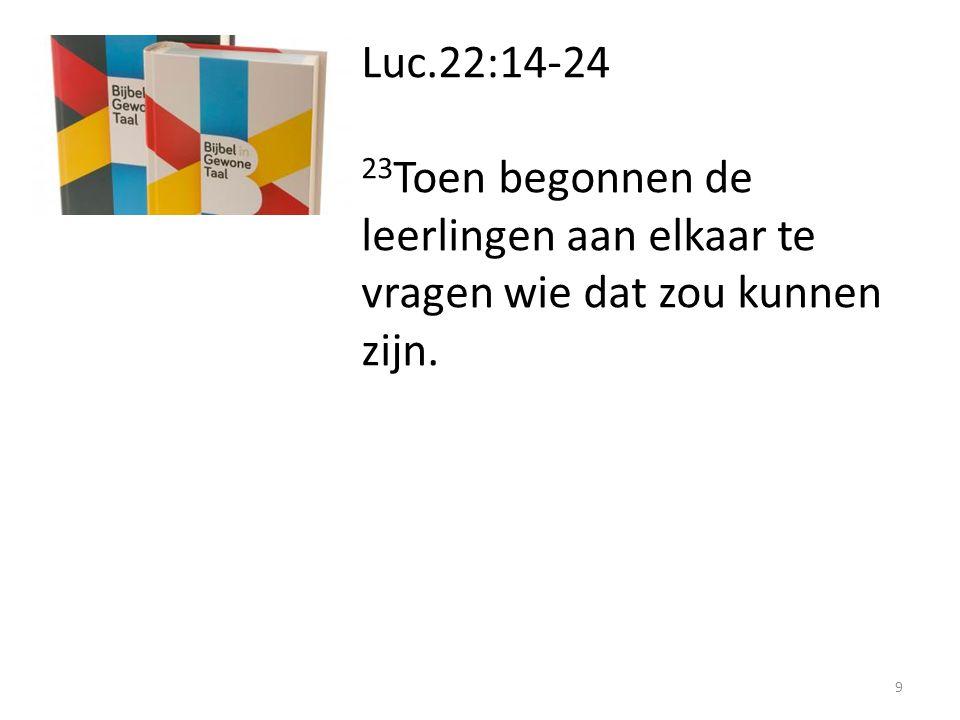 Luc.22:14-24 23 Toen begonnen de leerlingen aan elkaar te vragen wie dat zou kunnen zijn. 9