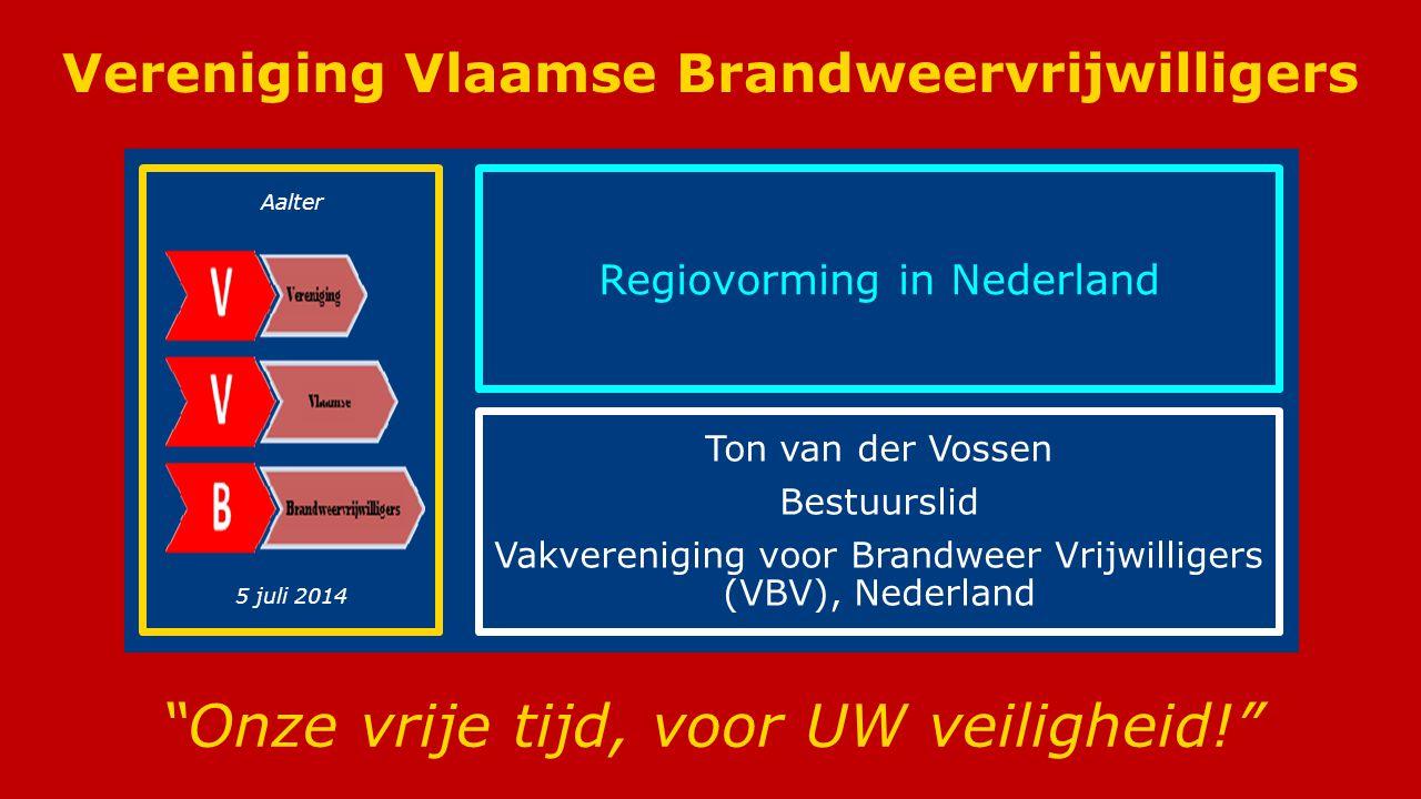 Vereniging Vlaamse Brandweervrijwilligers (VVB) Vereniging Vlaamse Brandweervrijwilligers Onze vrije tijd, voor UW veiligheid! Regiovorming in Nederland Ton van der Vossen Bestuurslid Vakvereniging voor Brandweer Vrijwilligers (VBV), Nederland Aalter 5 juli 2014
