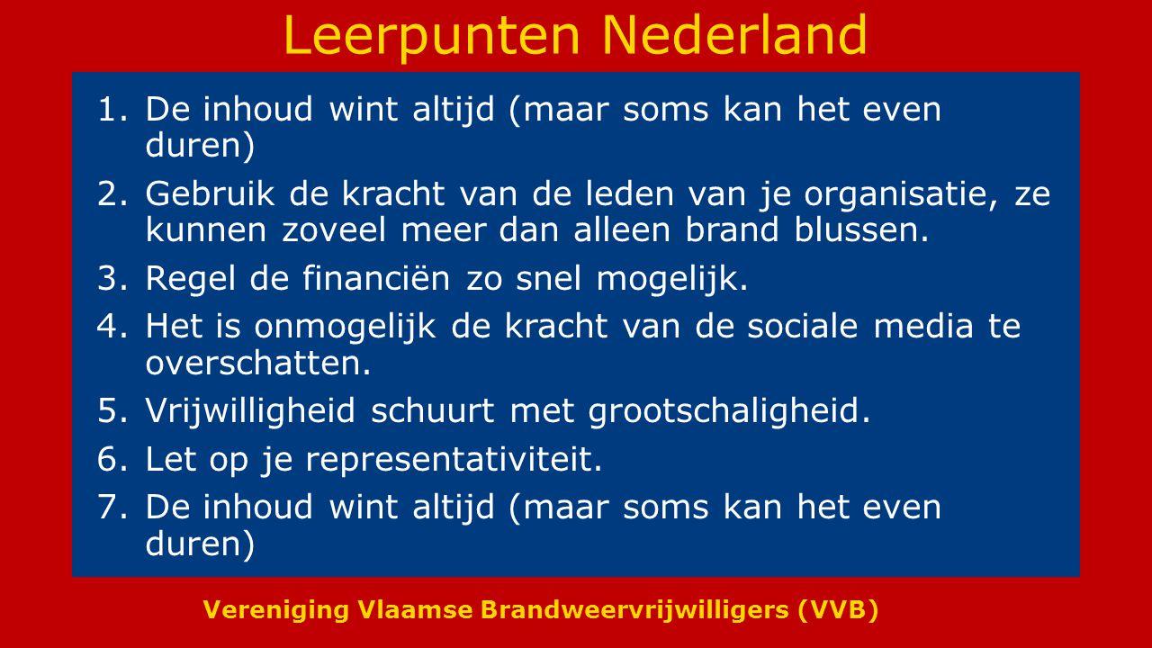 Vereniging Vlaamse Brandweervrijwilligers (VVB) Leerpunten Nederland 1.De inhoud wint altijd (maar soms kan het even duren) 2.Gebruik de kracht van de leden van je organisatie, ze kunnen zoveel meer dan alleen brand blussen.