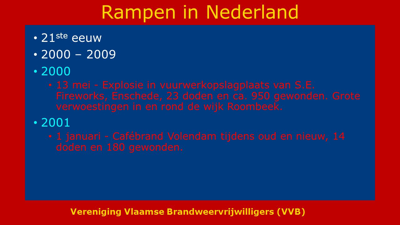 Vereniging Vlaamse Brandweervrijwilligers (VVB) Rampen in Nederland 21 ste eeuw 2000 – 2009 2000 13 mei - Explosie in vuurwerkopslagplaats van S.E.