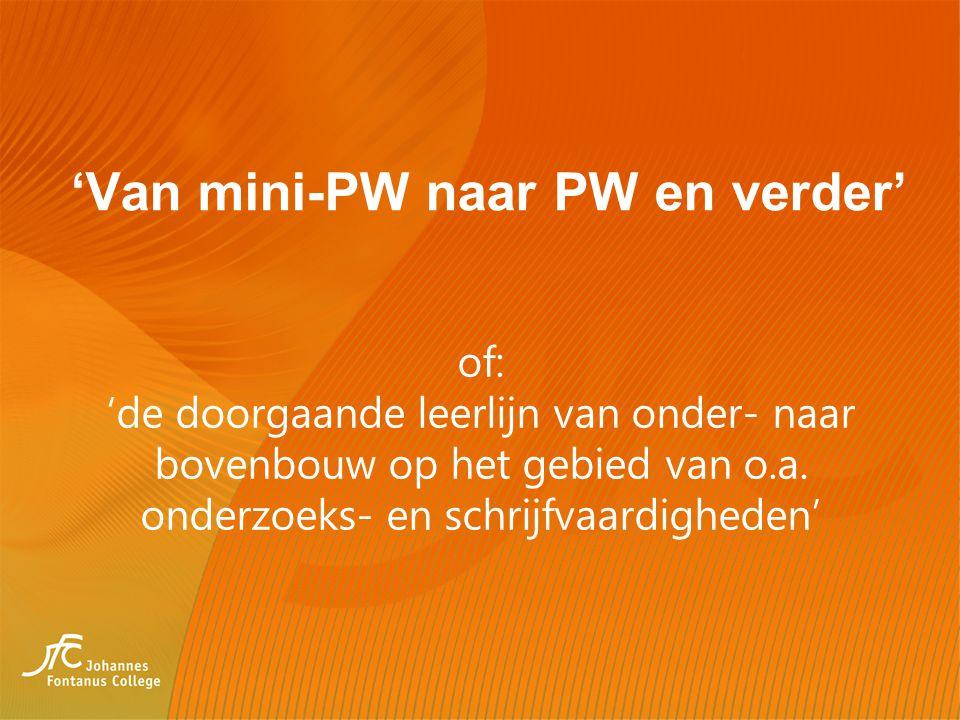 'Van mini-PW naar PW en verder' of: 'de doorgaande leerlijn van onder- naar bovenbouw op het gebied van o.a. onderzoeks- en schrijfvaardigheden'