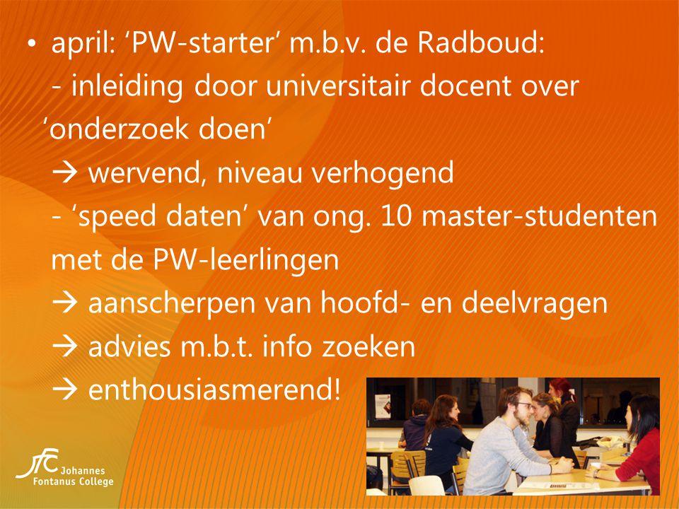 april: 'PW-starter' m.b.v. de Radboud: - inleiding door universitair docent over 'onderzoek doen'  wervend, niveau verhogend - 'speed daten' van ong.