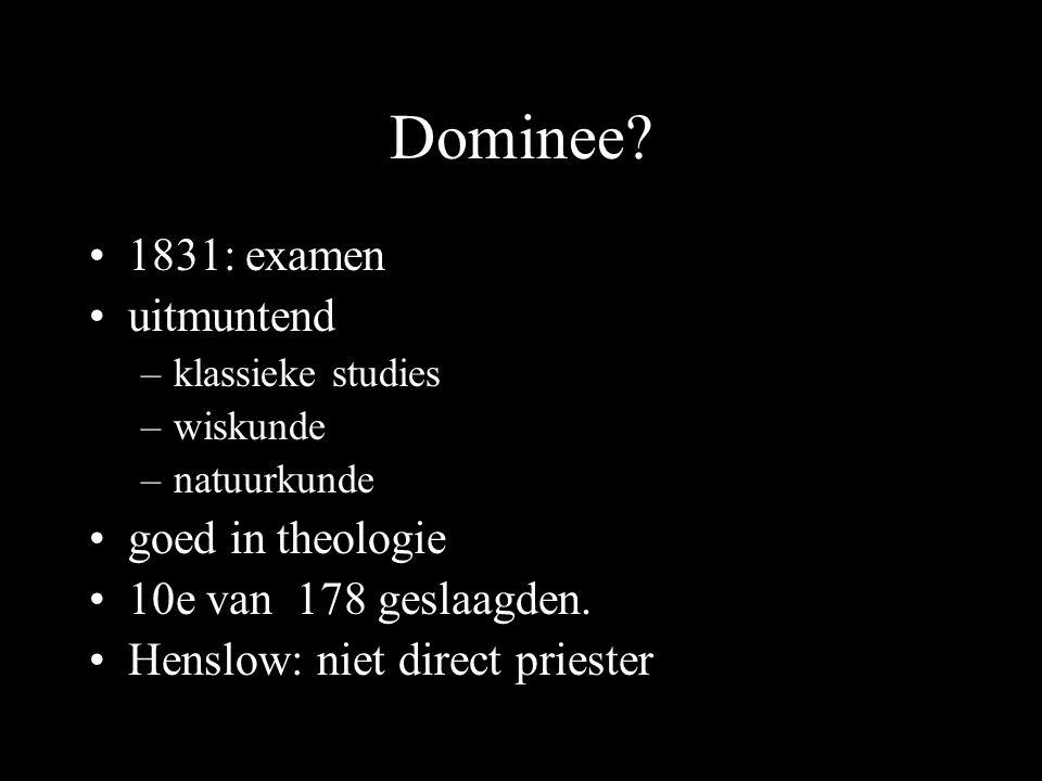 Dominee? 1831: examen uitmuntend –klassieke studies –wiskunde –natuurkunde goed in theologie 10e van 178 geslaagden. Henslow: niet direct priester