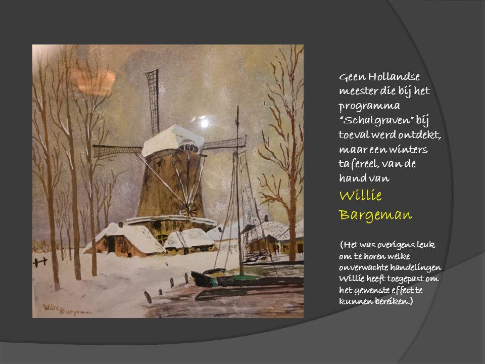 Geen Hollandse meester die bij het programma Schatgraven bij toeval werd ontdekt, maar een winters tafereel, van de hand van Willie Bargeman (Het was overigens leuk om te horen welke onverwachte handelingen Willie heeft toegepast om het gewenste effect te kunnen bereiken.)