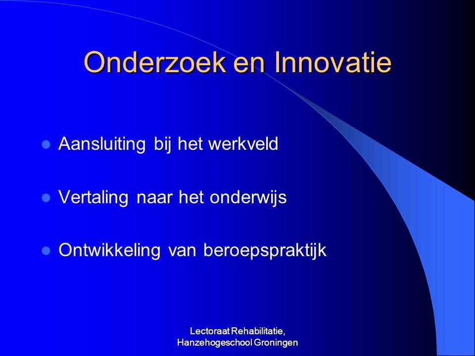 Onderzoek en Innovatie Aansluiting bij het werkveld Vertaling naar het onderwijs Ontwikkeling van beroepspraktijk Lectoraat Rehabilitatie, Hanzehogeschool Groningen