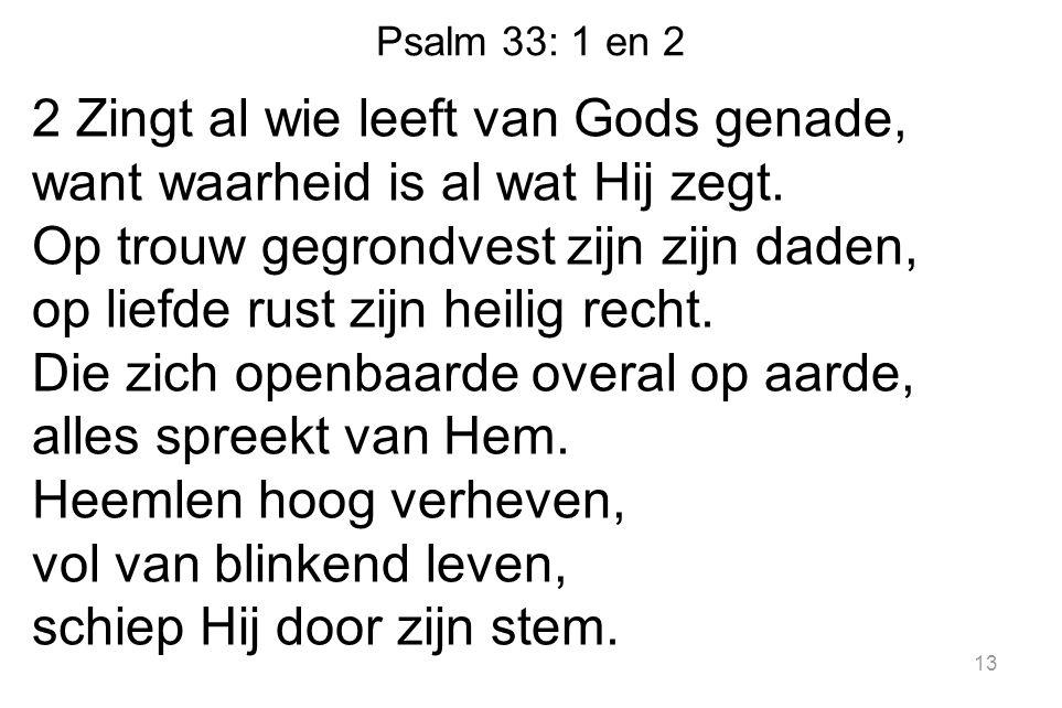 Psalm 33: 1 en 2 2 Zingt al wie leeft van Gods genade, want waarheid is al wat Hij zegt. Op trouw gegrondvest zijn zijn daden, op liefde rust zijn hei