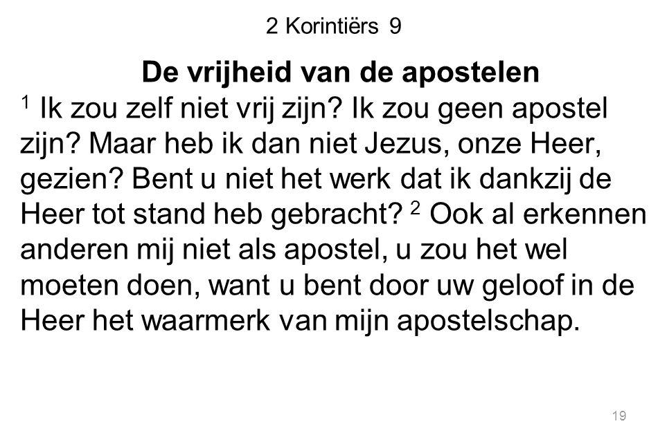 2 Korintiërs 9 De vrijheid van de apostelen 1 Ik zou zelf niet vrij zijn? Ik zou geen apostel zijn? Maar heb ik dan niet Jezus, onze Heer, gezien? Ben