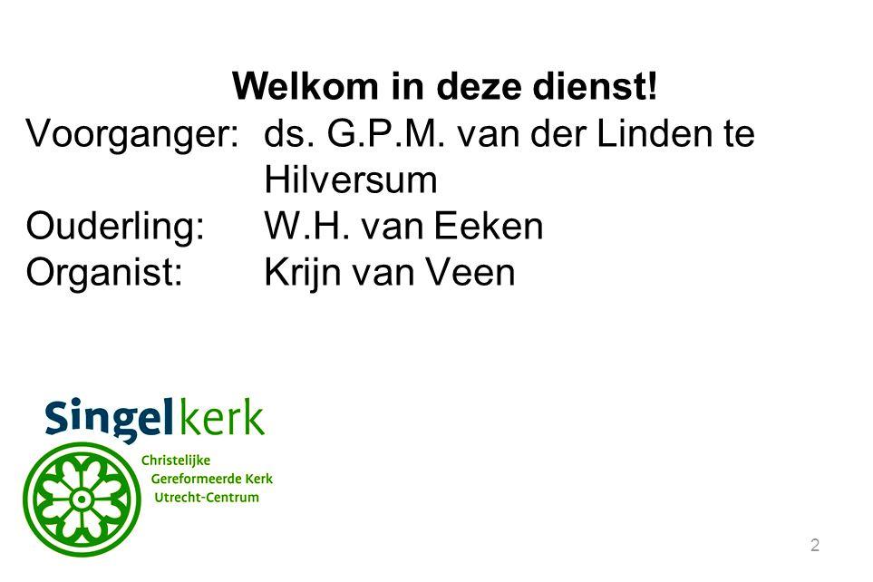 2 Welkom in deze dienst! Voorganger:ds. G.P.M. van der Linden te Hilversum Ouderling:W.H. van Eeken Organist:Krijn van Veen