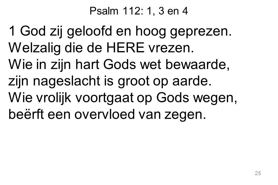 Psalm 112: 1, 3 en 4 1 God zij geloofd en hoog geprezen. Welzalig die de HERE vrezen. Wie in zijn hart Gods wet bewaarde, zijn nageslacht is groot op