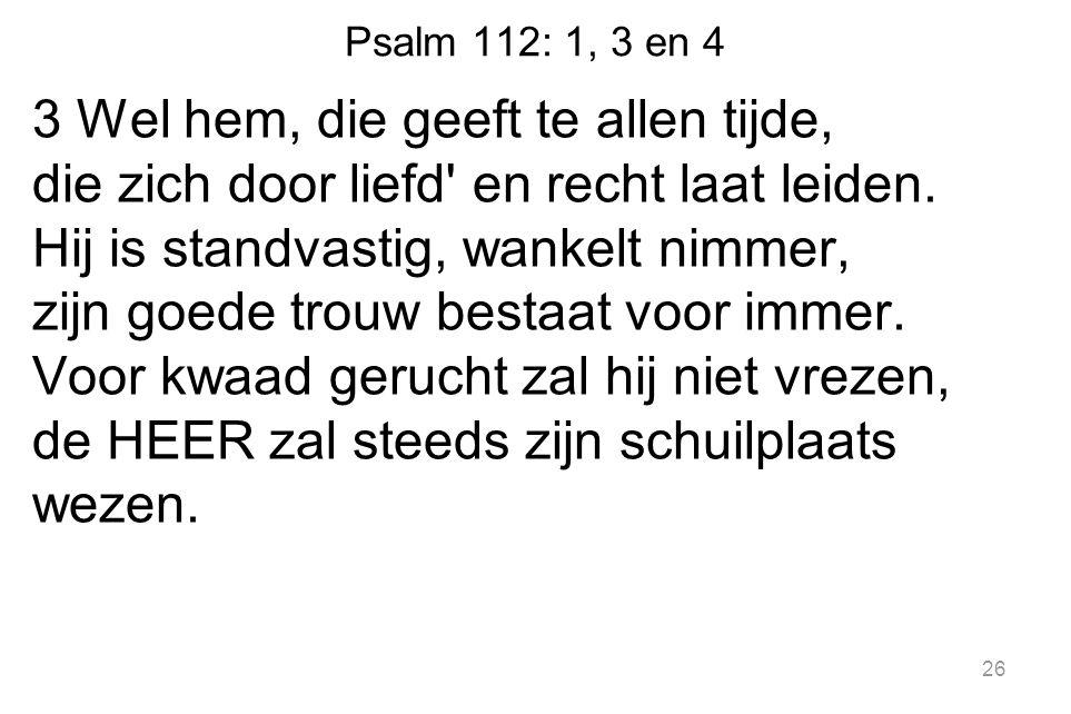 Psalm 112: 1, 3 en 4 3 Wel hem, die geeft te allen tijde, die zich door liefd' en recht laat leiden. Hij is standvastig, wankelt nimmer, zijn goede tr