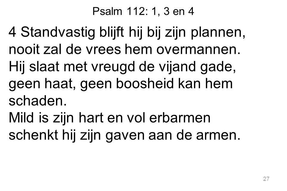 Psalm 112: 1, 3 en 4 4 Standvastig blijft hij bij zijn plannen, nooit zal de vrees hem overmannen. Hij slaat met vreugd de vijand gade, geen haat, gee