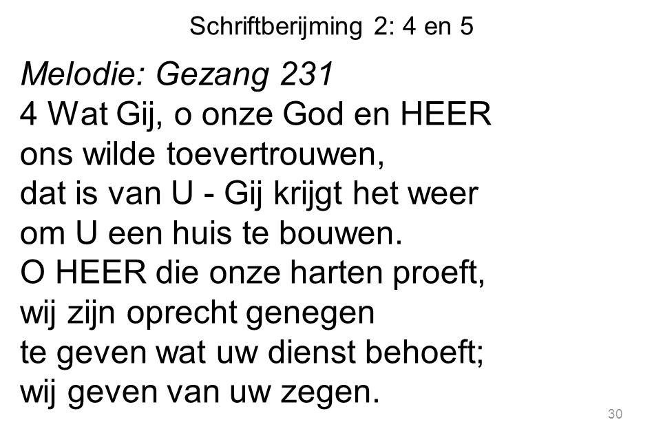Schriftberijming 2: 4 en 5 Melodie: Gezang 231 4 Wat Gij, o onze God en HEER ons wilde toevertrouwen, dat is van U - Gij krijgt het weer om U een huis