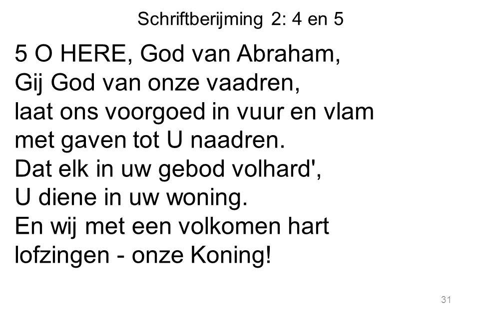 Schriftberijming 2: 4 en 5 5 O HERE, God van Abraham, Gij God van onze vaadren, laat ons voorgoed in vuur en vlam met gaven tot U naadren. Dat elk in