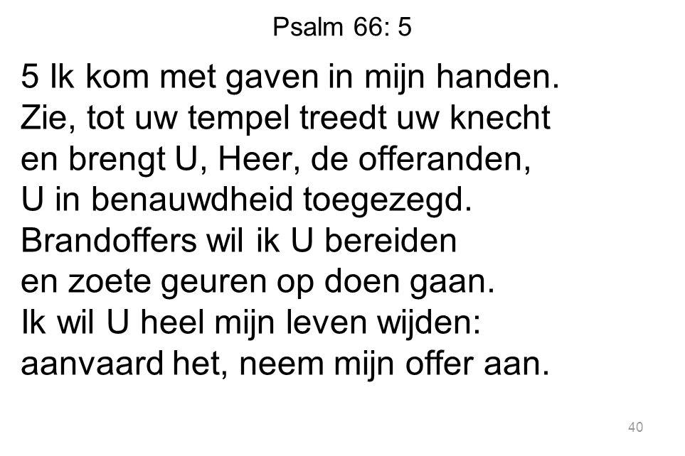 Psalm 66: 5 5 Ik kom met gaven in mijn handen. Zie, tot uw tempel treedt uw knecht en brengt U, Heer, de offeranden, U in benauwdheid toegezegd. Brand