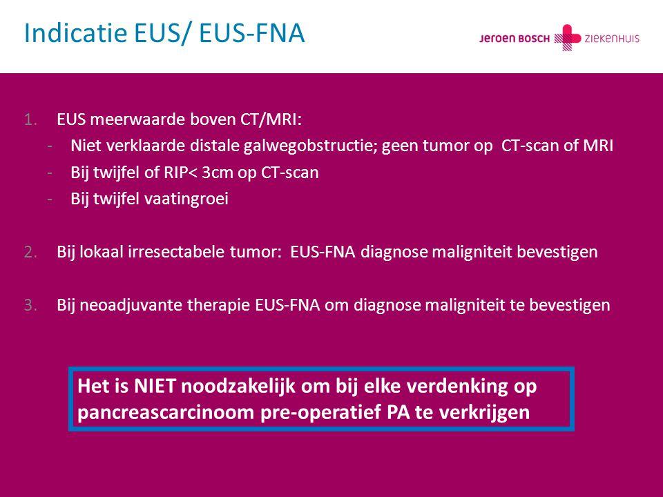Indicatie EUS/ EUS-FNA 1.EUS meerwaarde boven CT/MRI: -Niet verklaarde distale galwegobstructie; geen tumor op CT-scan of MRI -Bij twijfel of RIP< 3cm op CT-scan -Bij twijfel vaatingroei 2.Bij lokaal irresectabele tumor: EUS-FNA diagnose maligniteit bevestigen 3.Bij neoadjuvante therapie EUS-FNA om diagnose maligniteit te bevestigen Het is NIET noodzakelijk om bij elke verdenking op pancreascarcinoom pre-operatief PA te verkrijgen