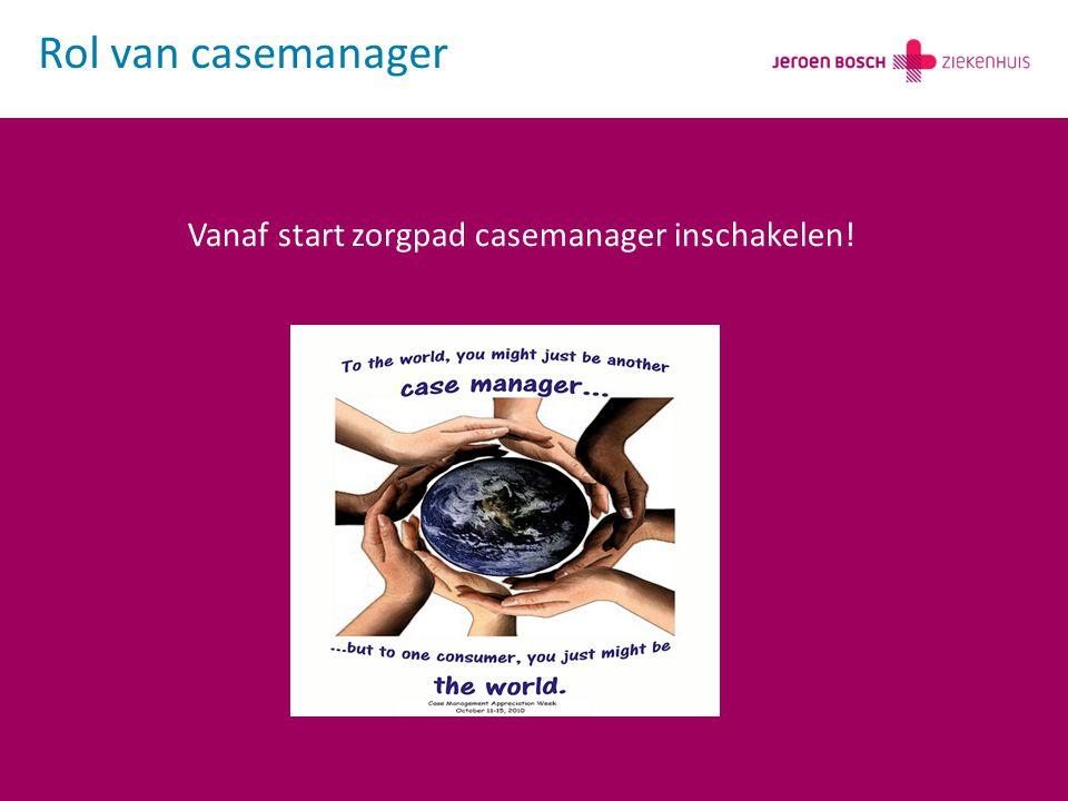 Rol van casemanager Vanaf start zorgpad casemanager inschakelen!