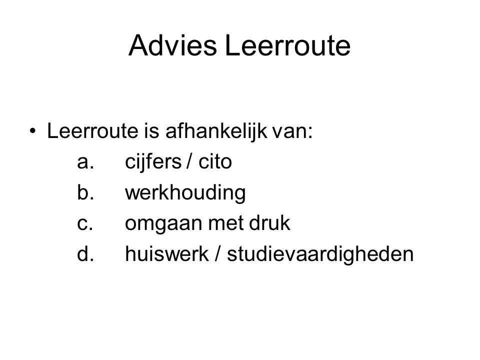 Advies Leerroute Leerroute is afhankelijk van: a.cijfers / cito b.werkhouding c.omgaan met druk d.huiswerk / studievaardigheden