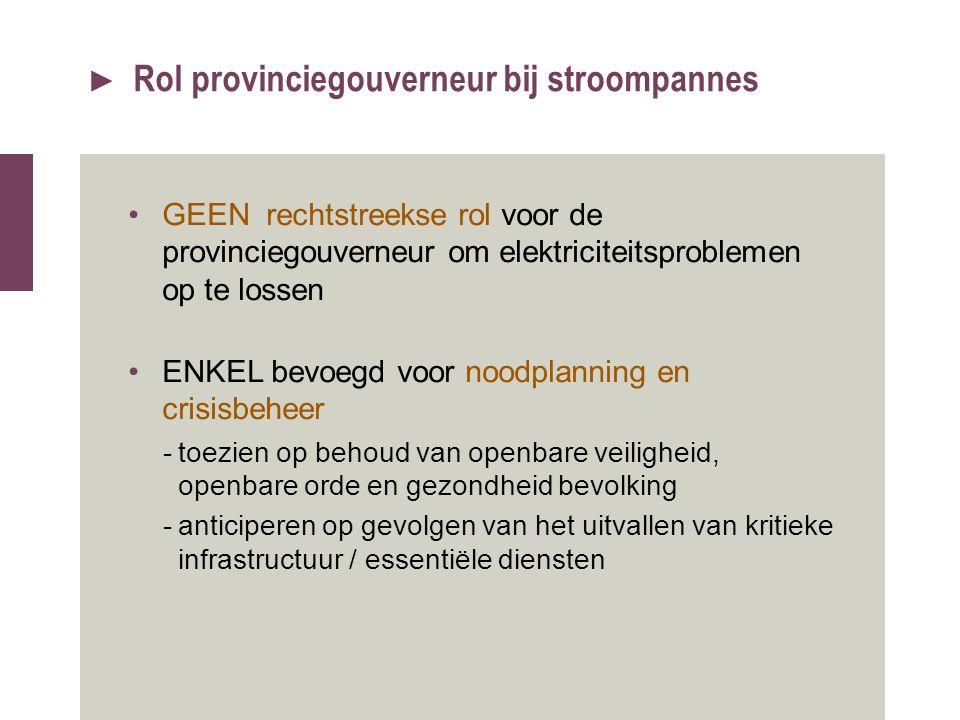 ► Rol provinciegouverneur bij stroompannes GEEN rechtstreekse rol voor de provinciegouverneur om elektriciteitsproblemen op te lossen ENKEL bevoegd vo