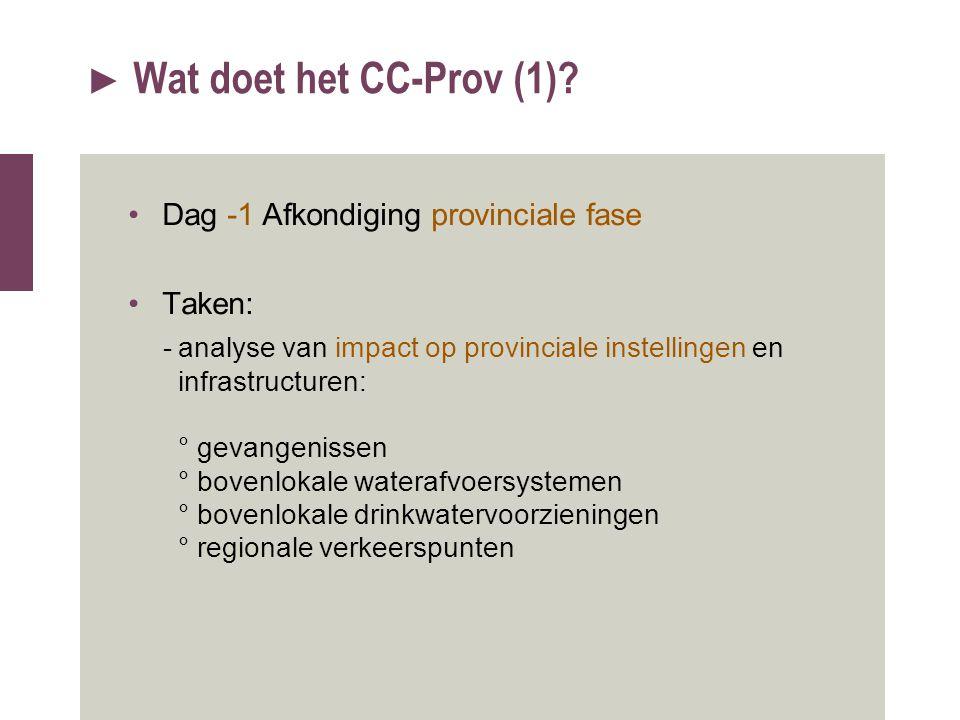 ► Wat doet het CC-Prov (1)? Dag -1 Afkondiging provinciale fase Taken: -analyse van impact op provinciale instellingen en infrastructuren: ° gevangeni