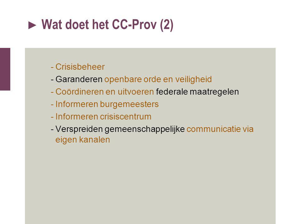 ► Wat doet het CC-Prov (2) -Crisisbeheer -Garanderen openbare orde en veiligheid -Coördineren en uitvoeren federale maatregelen -Informeren burgemeest