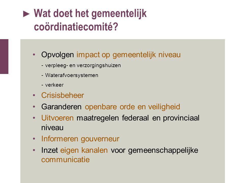 ► Wat doet het gemeentelijk coördinatiecomité? Opvolgen impact op gemeentelijk niveau -verpleeg- en verzorgingshuizen -Waterafvoersystemen -verkeer Cr