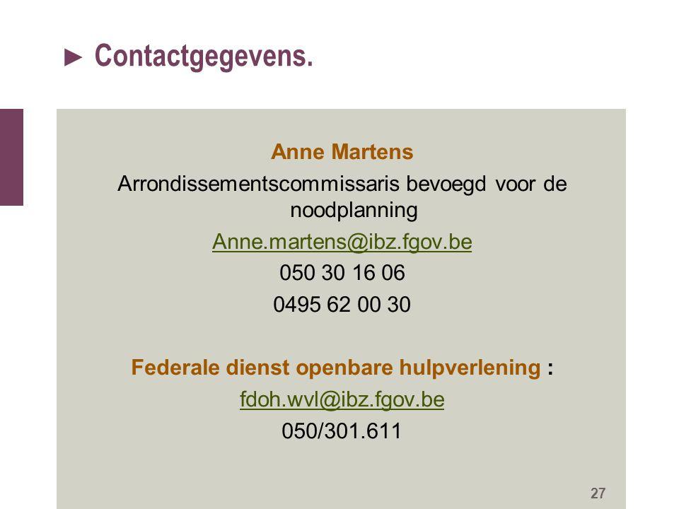 ► Contactgegevens. Anne Martens Arrondissementscommissaris bevoegd voor de noodplanning Anne.martens@ibz.fgov.be 050 30 16 06 0495 62 00 30 Federale d