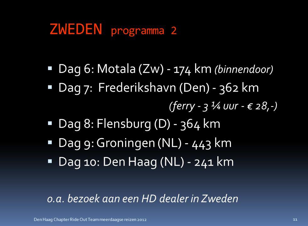 Den Haag Chapter Ride Out Team meerdaagse reizen 2012 ZWEDEN programma 2  Dag 6: Motala (Zw) - 174 km (binnendoor)  Dag 7: Frederikshavn (Den) - 362 km (ferry - 3 ¼ uur - € 28,-)  Dag 8: Flensburg (D) - 364 km  Dag 9: Groningen (NL) - 443 km  Dag 10: Den Haag (NL) - 241 km o.a.