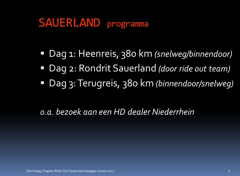 Den Haag Chapter Ride Out Team meerdaagse reizen 2012 SAUERLAND programma  Dag 1: Heenreis, 380 km (snelweg/binnendoor)  Dag 2: Rondrit Sauerland (door ride out team)  Dag 3: Terugreis, 380 km (binnendoor/snelweg) o.a.