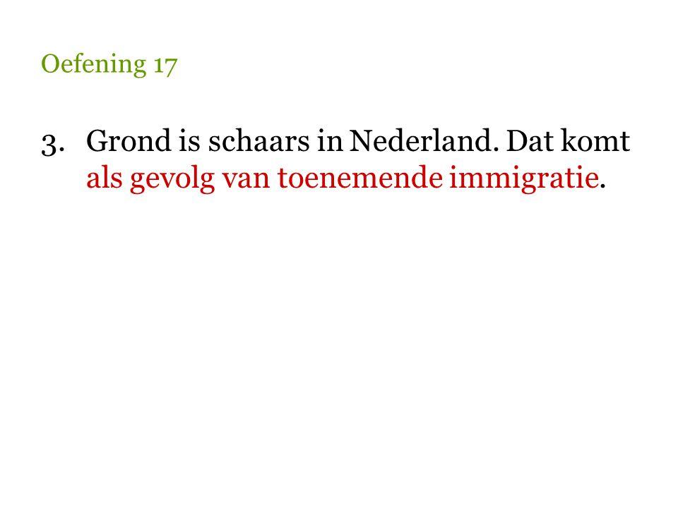 Oefening 17 3.Grond is schaars in Nederland. Dat komt als gevolg van toenemende immigratie.