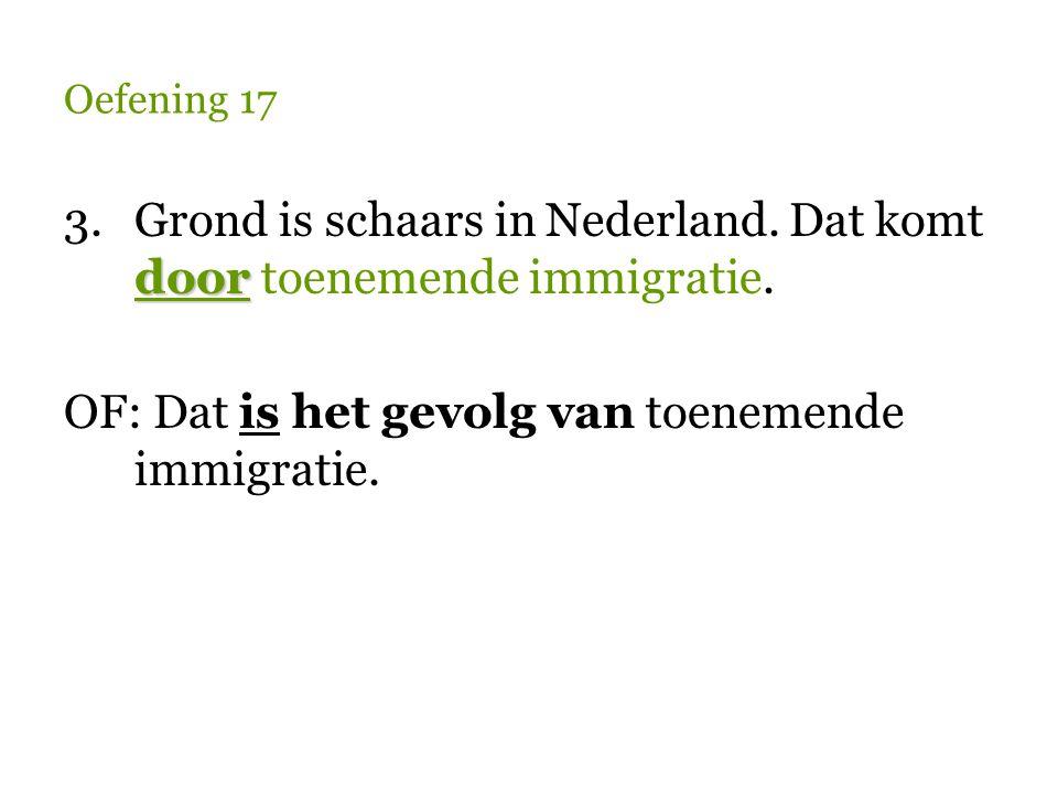 Oefening 17 door 3.Grond is schaars in Nederland. Dat komt door toenemende immigratie. OF: Dat is het gevolg van toenemende immigratie.