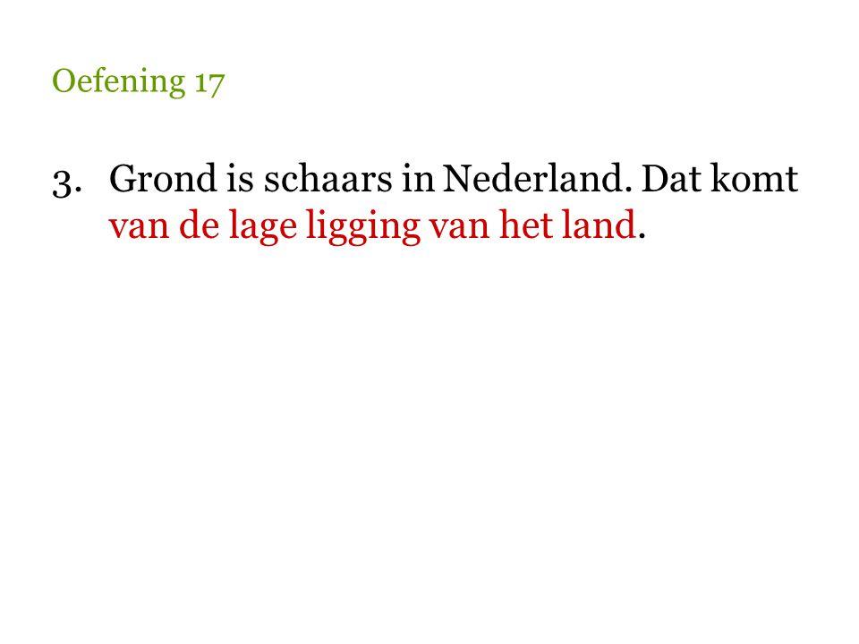 Oefening 17 3.Grond is schaars in Nederland. Dat komt van de lage ligging van het land.