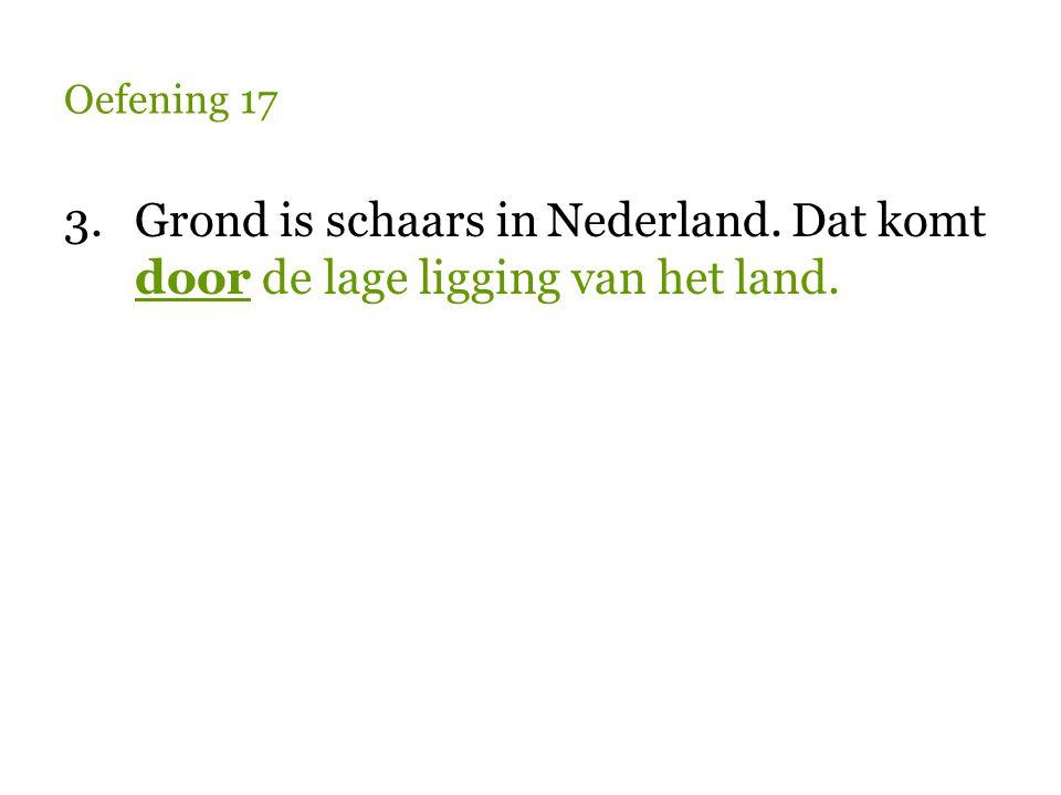 Oefening 17 3.Grond is schaars in Nederland. Dat komt door de lage ligging van het land.