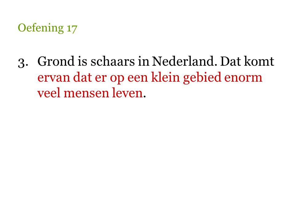 Oefening 17 3.Grond is schaars in Nederland. Dat komt ervan dat er op een klein gebied enorm veel mensen leven.